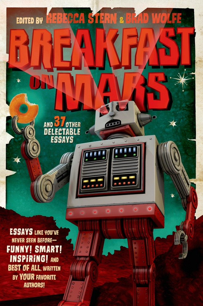 Cover of Breakfast on Mars (paperback edition). It's a cartoon robot, blasting lasers from its eyes, holding a partially-eaten donut in one clay. Text reads: Essays like you've never seen before—Funny! Smart! Inspiring! And best of all, written by your favorite authors!