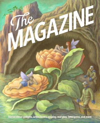 Cover for The Magazine: The Book. It shows a fantasy cartoon with nymphs or fairies resting on flowers, while mean in hardhats and work suits walk by. Text reads: Stories about gadgets, urban farms, cosplay, real play, letterpress, and more.