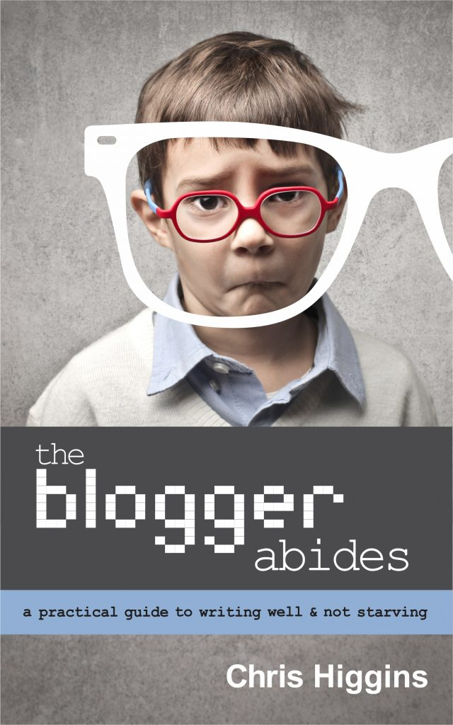 Book cover for The Blogger Abides. Shows a moping child with glasses. Text reads: A practical guide to writing well and not starving.